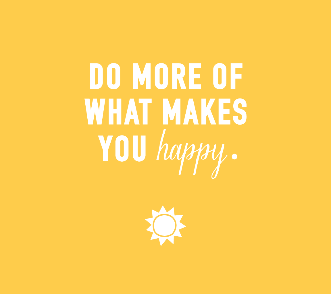 Happiness, Do More of What Makes You Happy